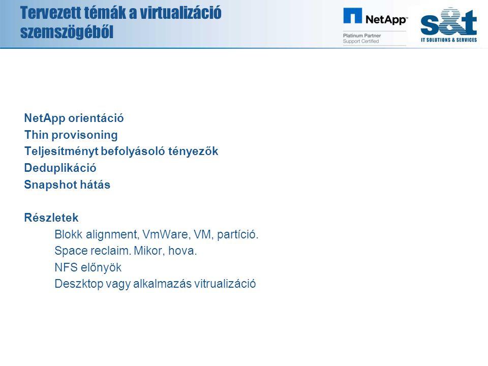 Tervezett témák a virtualizáció szemszögéből NetApp orientáció Thin provisoning Teljesítményt befolyásoló tényezők Deduplikáció Snapshot hátás Részletek Blokk alignment, VmWare, VM, partíció.
