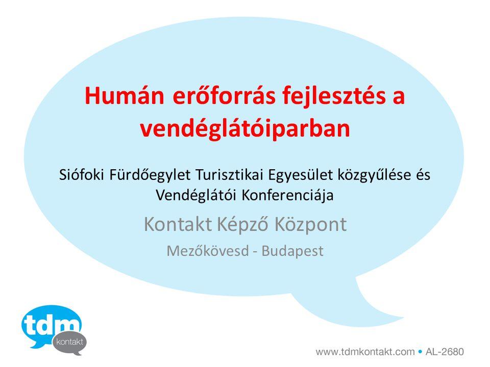 Humán erőforrás fejlesztés a vendéglátóiparban Siófoki Fürdőegylet Turisztikai Egyesület közgyűlése és Vendéglátói Konferenciája Kontakt Képző Központ Mezőkövesd - Budapest