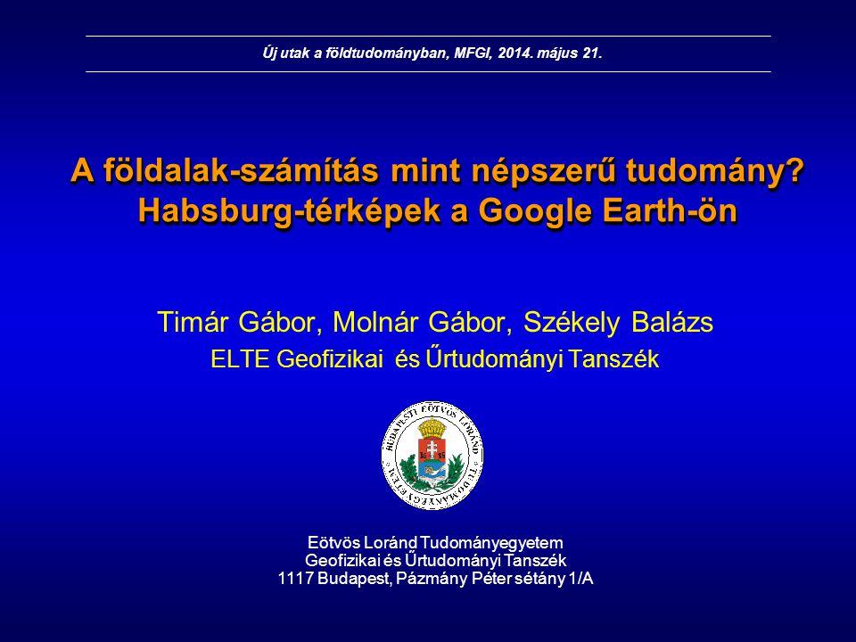 A földalak-számítás mint népszerű tudomány? Habsburg-térképek a Google Earth-ön Timár Gábor, Molnár Gábor, Székely Balázs ELTE Geofizikai és Űrtudomán