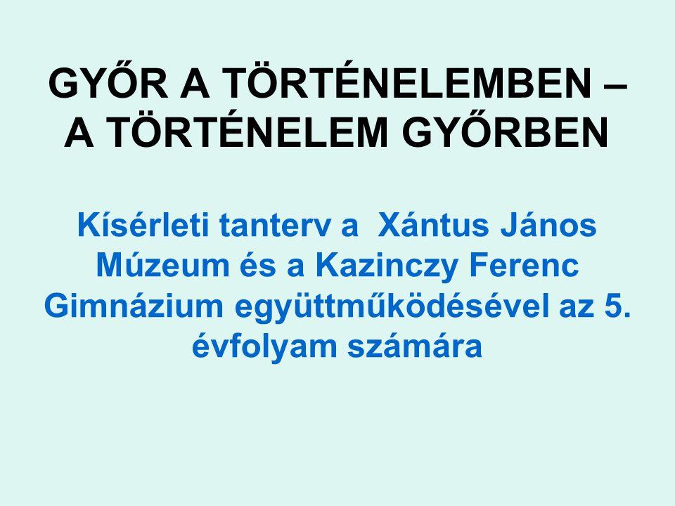 GYŐR A TÖRTÉNELEMBEN – A TÖRTÉNELEM GYŐRBEN Kísérleti tanterv a Xántus János Múzeum és a Kazinczy Ferenc Gimnázium együttműködésével az 5.