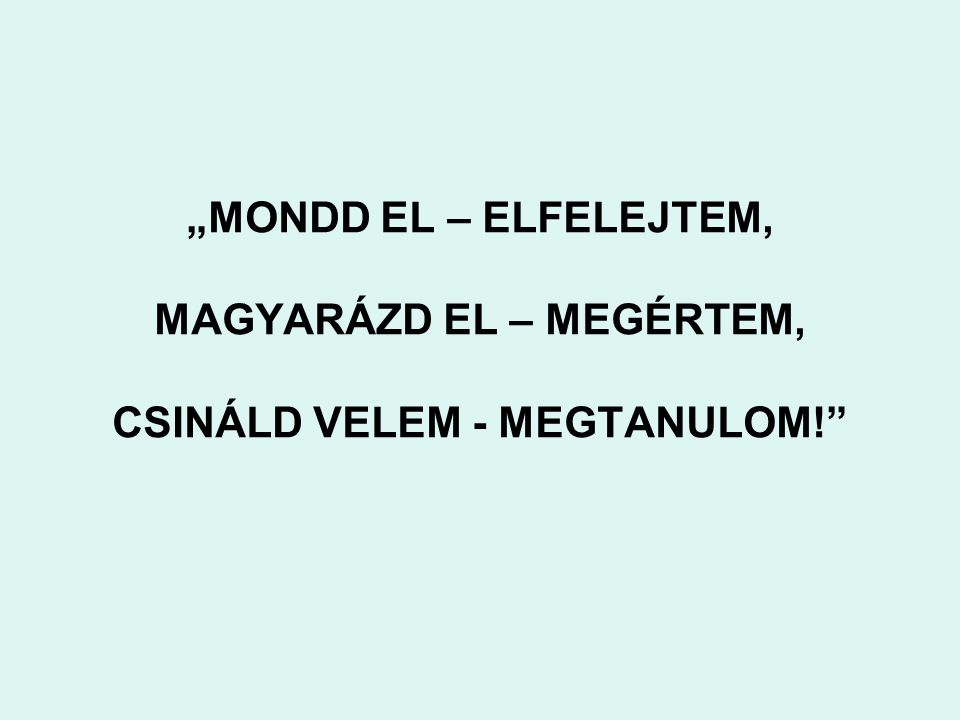 """""""MONDD EL – ELFELEJTEM, MAGYARÁZD EL – MEGÉRTEM, CSINÁLD VELEM - MEGTANULOM!"""