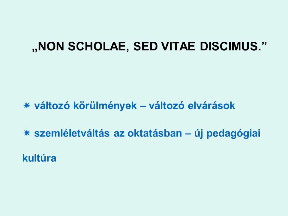 """""""NON SCHOLAE, SED VITAE DISCIMUS.  változó körülmények – változó elvárások  szemléletváltás az oktatásban – új pedagógiai kultúra"""