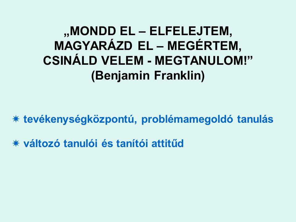 """""""MONDD EL – ELFELEJTEM, MAGYARÁZD EL – MEGÉRTEM, CSINÁLD VELEM - MEGTANULOM! (Benjamin Franklin)  tevékenységközpontú, problémamegoldó tanulás  változó tanulói és tanítói attitűd"""