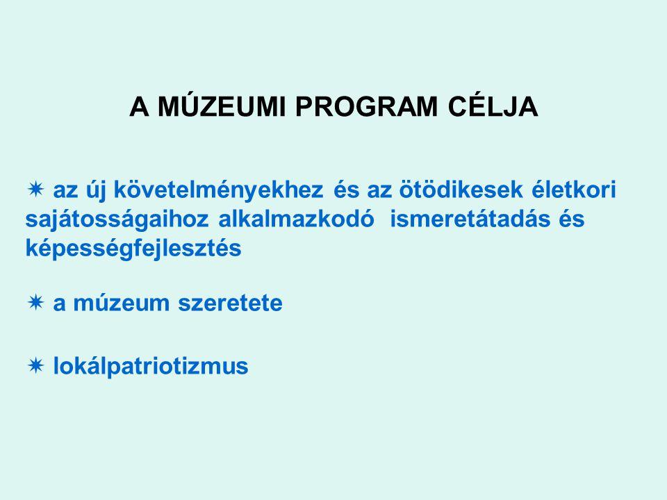 A MÚZEUMI PROGRAM CÉLJA  az új követelményekhez és az ötödikesek életkori sajátosságaihoz alkalmazkodó ismeretátadás és képességfejlesztés  a múzeum szeretete  lokálpatriotizmus