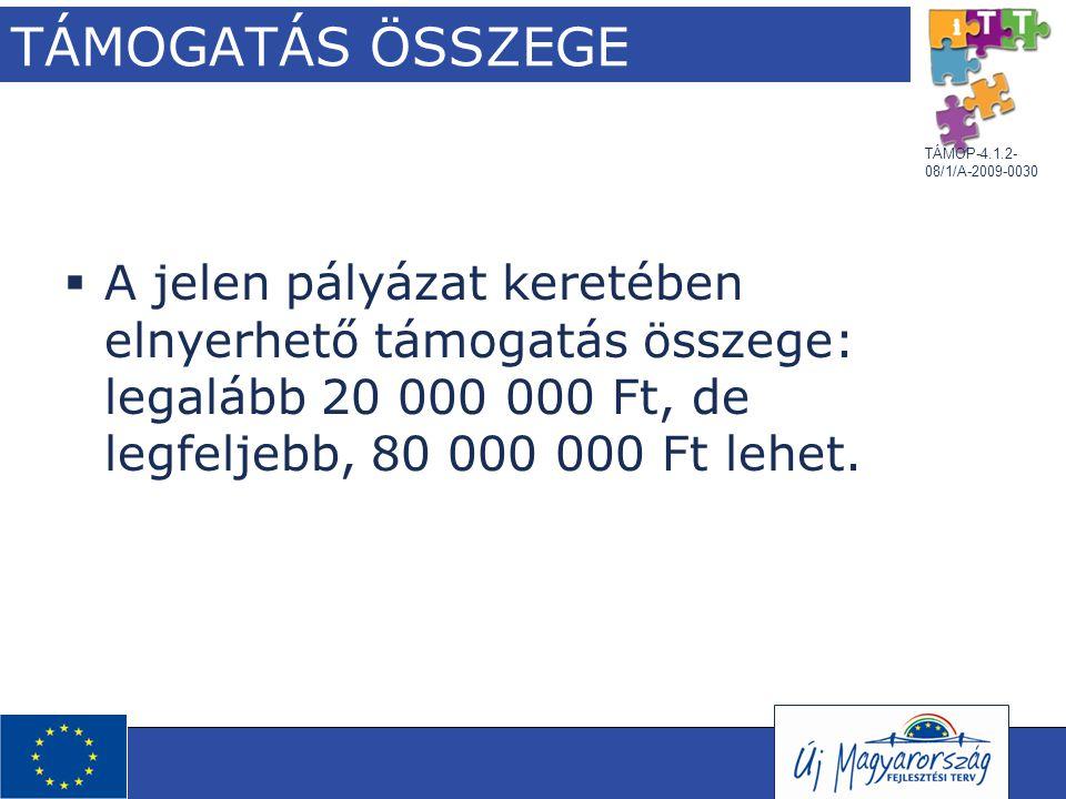TÁMOP-4.1.2- 08/1/A-2009-0030 TÁMOGATÁS ÖSSZEGE  A jelen pályázat keretében elnyerhető támogatás összege: legalább 20 000 000 Ft, de legfeljebb, 80 0