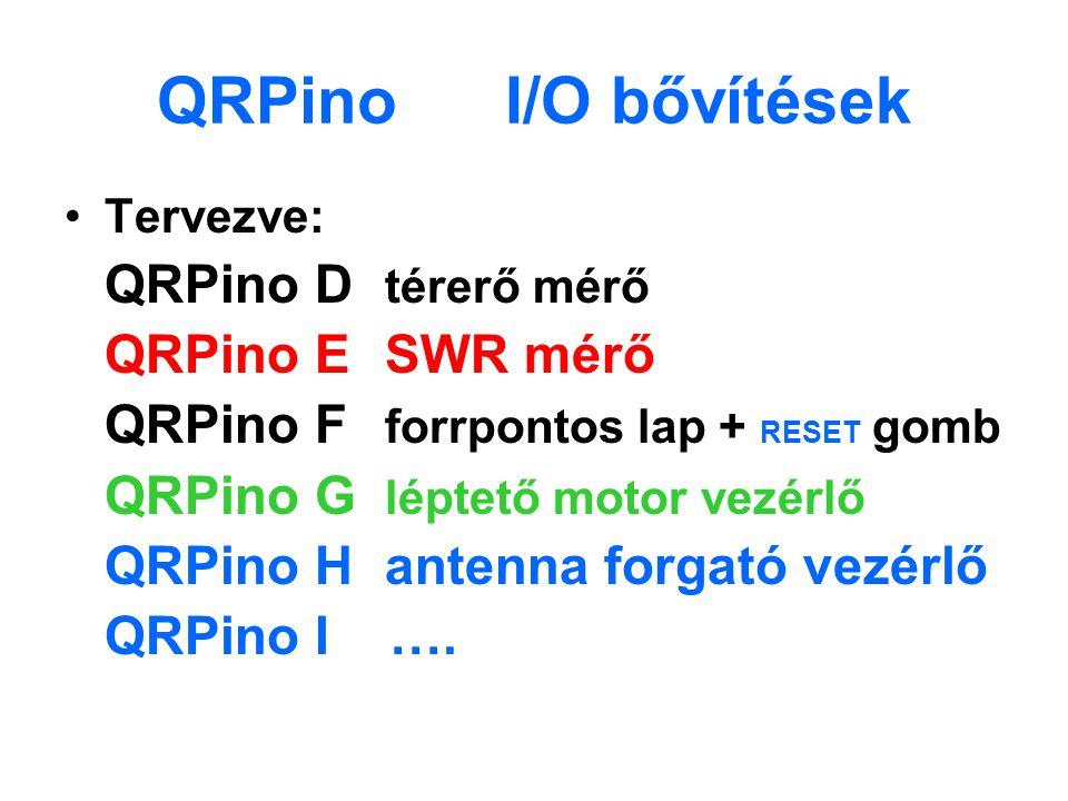 QRPino I/O bővítések Tervezve: QRPino D térerő mérő QRPino ESWR mérő QRPino F forrpontos lap + RESET gomb QRPino G léptető motor vezérlő QRPino Hanten