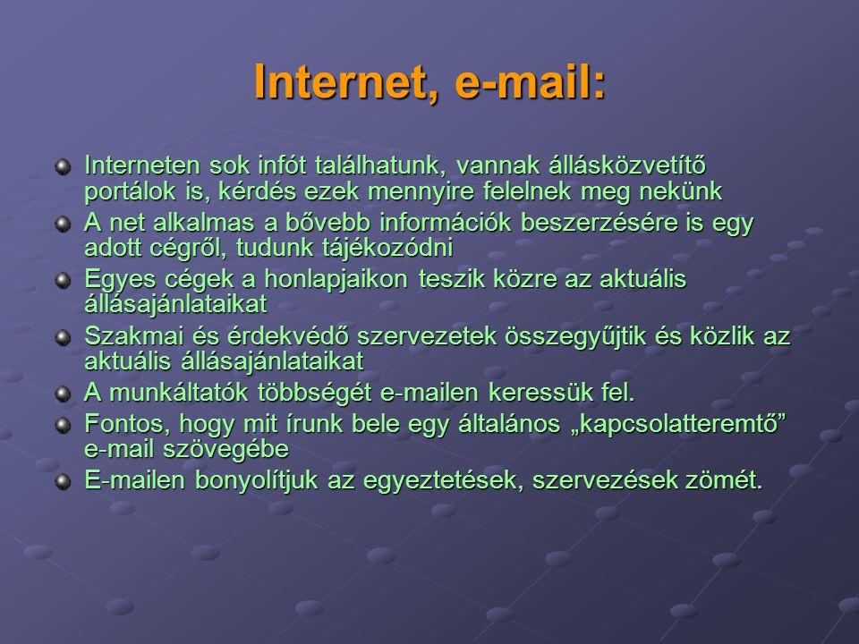 Internet, e-mail: Interneten sok infót találhatunk, vannak állásközvetítő portálok is, kérdés ezek mennyire felelnek meg nekünk A net alkalmas a bővebb információk beszerzésére is egy adott cégről, tudunk tájékozódni Egyes cégek a honlapjaikon teszik közre az aktuális állásajánlataikat Szakmai és érdekvédő szervezetek összegyűjtik és közlik az aktuális állásajánlataikat A munkáltatók többségét e-mailen keressük fel.