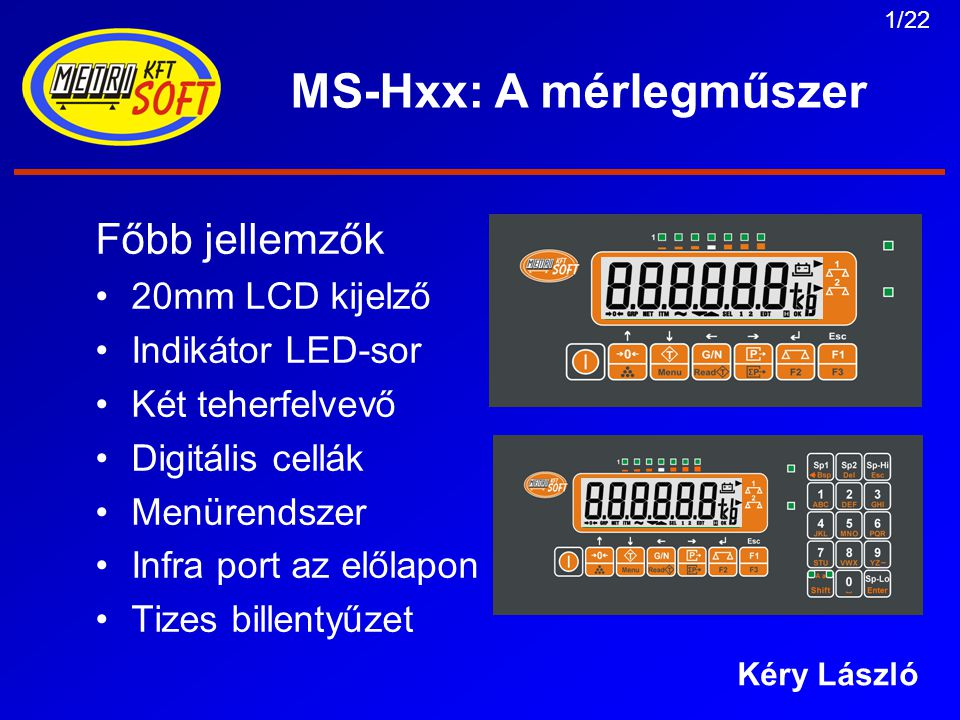 1/22 MS-Hxx: A mérlegműszer Főbb jellemzők 20mm LCD kijelző Indikátor LED-sor Két teherfelvevő Digitális cellák Menürendszer Infra port az előlapon Tizes billentyűzet Kéry László