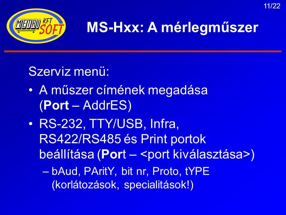 11/22 MS-Hxx: A mérlegműszer Szerviz menü: A műszer címének megadása (Port – AddrES) RS-232, TTY/USB, Infra, RS422/RS485 és Print portok beállítása (Port – ) –bAud, PAritY, bit nr, Proto, tYPE (korlátozások, specialitások!)