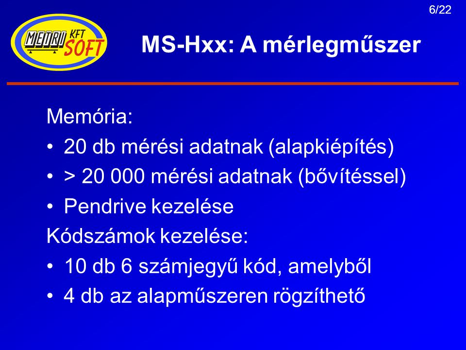 6/22 MS-Hxx: A mérlegműszer Memória: 20 db mérési adatnak (alapkiépítés) > 20 000 mérési adatnak (bővítéssel) Pendrive kezelése Kódszámok kezelése: 10 db 6 számjegyű kód, amelyből 4 db az alapműszeren rögzíthető
