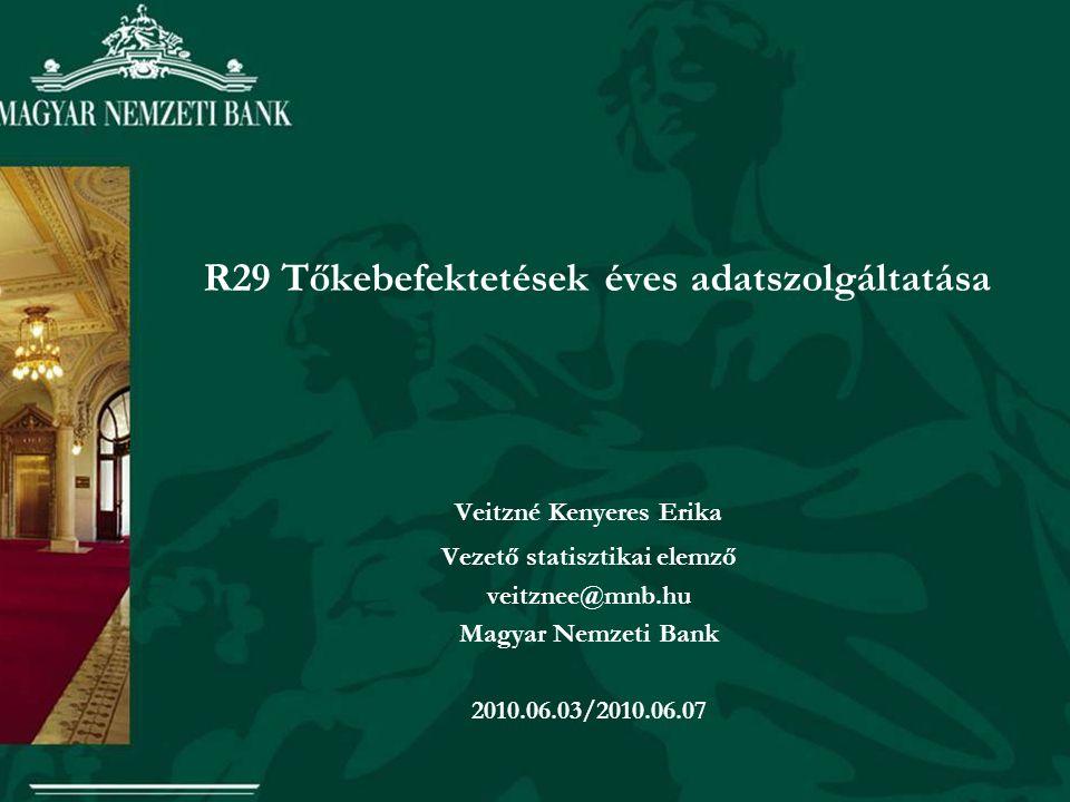 R29 Tőkebefektetések éves adatszolgáltatása Veitzné Kenyeres Erika Vezető statisztikai elemző veitznee@mnb.hu Magyar Nemzeti Bank 2010.06.03/2010.06.0