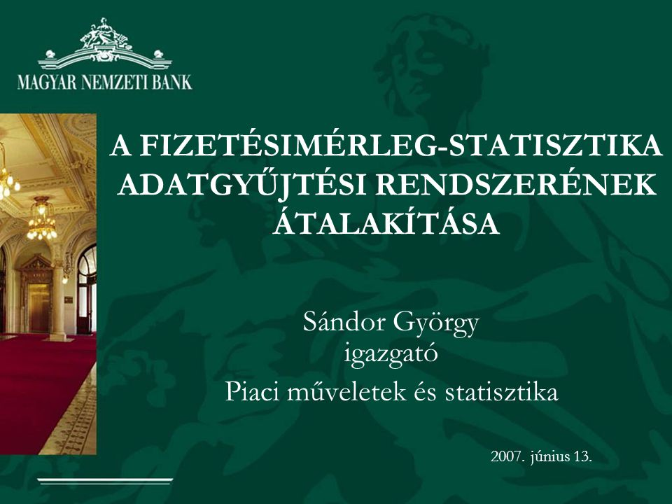 A FIZETÉSIMÉRLEG-STATISZTIKA ADATGYŰJTÉSI RENDSZERÉNEK ÁTALAKÍTÁSA Sándor György igazgató Piaci műveletek és statisztika 2007. június 13.