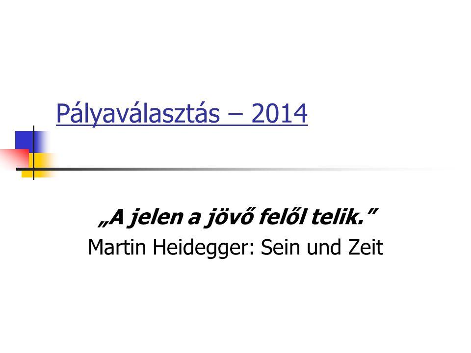 """Pályaválasztás – 2014 """"A jelen a jövő felől telik. Martin Heidegger: Sein und Zeit"""