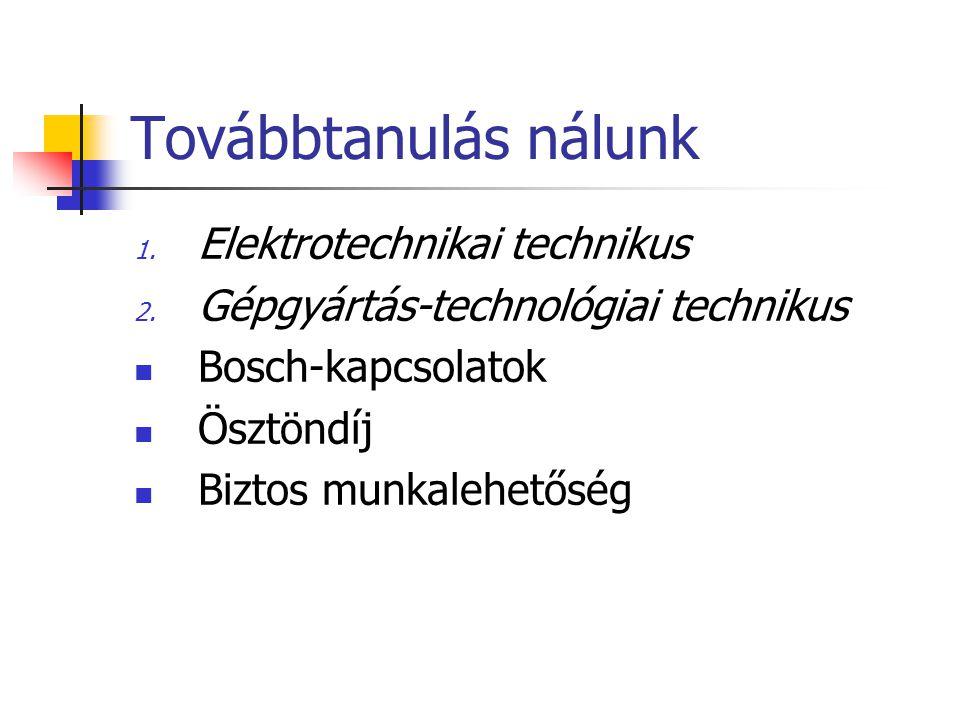 Továbbtanulás nálunk 1. Elektrotechnikai technikus 2. Gépgyártás-technológiai technikus Bosch-kapcsolatok Ösztöndíj Biztos munkalehetőség
