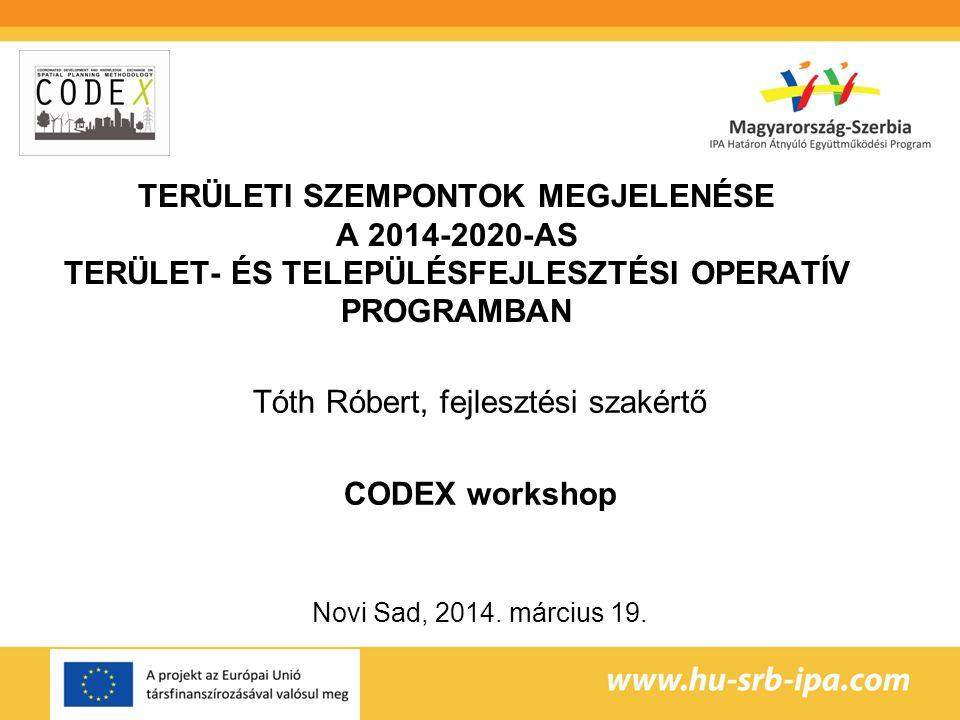 TERÜLETI SZEMPONTOK MEGJELENÉSE A 2014-2020-AS TERÜLET- ÉS TELEPÜLÉSFEJLESZTÉSI OPERATÍV PROGRAMBAN Tóth Róbert, fejlesztési szakértő CODEX workshop Novi Sad, 2014.