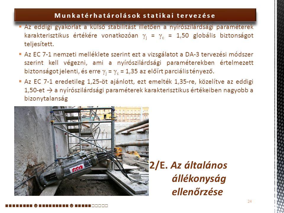 Munkatérhatárolások statikai tervezése  Az általános állékonyság ellenőrzése az EC 7-1 szerint annak igazolását jelenti, hogy a megtámasztó rendszer, illetve a kapcsolódó talajtömegek és szerkezetek egyensúlya egy, a szerkezeteken kívül haladó vagy azokat átmetsző csúszólap mentén bekövetkező elmozdulással szemben kellő biztonságú-e.