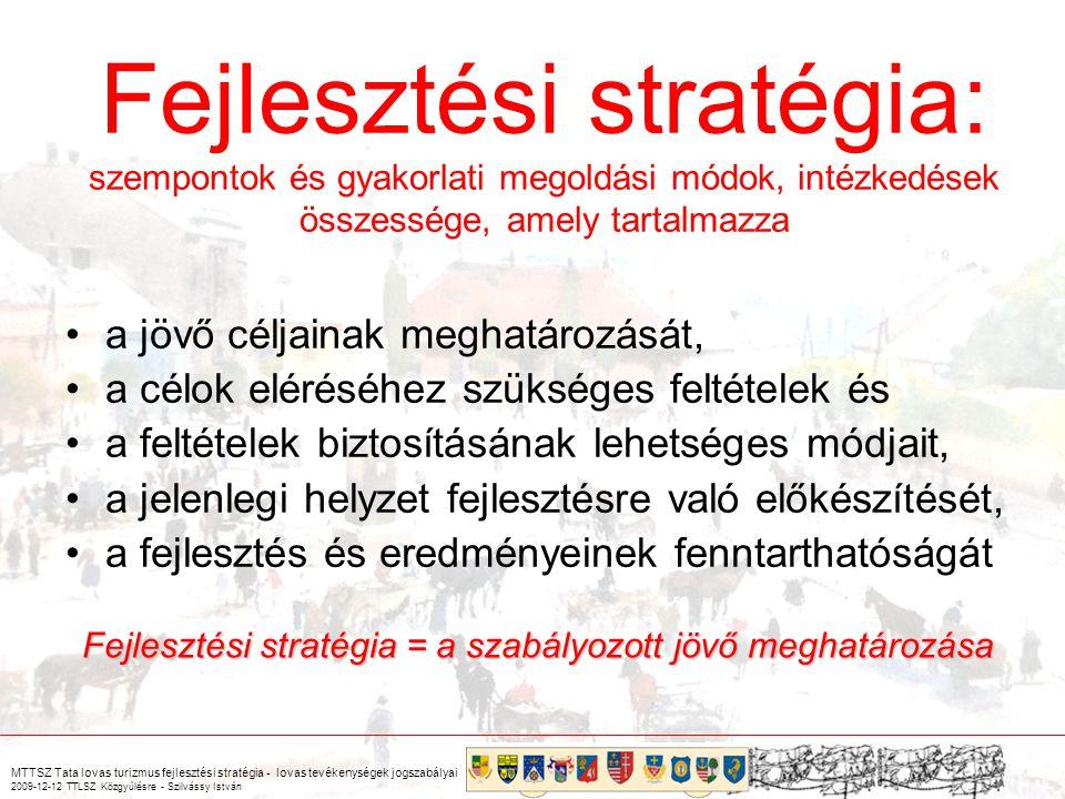 MTTSZ Tata lovas turizmus fejlesztési stratégia - lovas tevékenységek jogszabályai 2009-12-12 TTLSZ Közgyűlésre - Szilvássy István Fejlesztési stratégia: szempontok és gyakorlati megoldási módok, intézkedések összessége, amely tartalmazza a jövő céljainak meghatározását, a célok eléréséhez szükséges feltételek és a feltételek biztosításának lehetséges módjait, a jelenlegi helyzet fejlesztésre való előkészítését, a fejlesztés és eredményeinek fenntarthatóságát Fejlesztési stratégia = a szabályozott jövő meghatározása