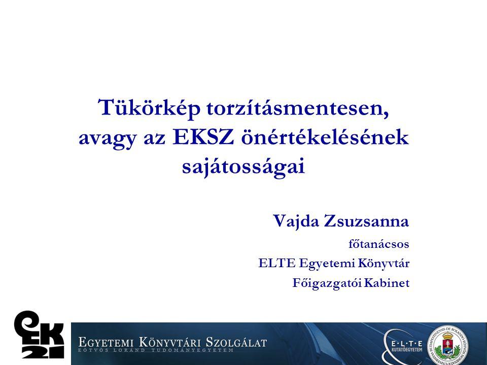 Tükörkép torzításmentesen, avagy az EKSZ önértékelésének sajátosságai Vajda Zsuzsanna főtanácsos ELTE Egyetemi Könyvtár Főigazgatói Kabinet