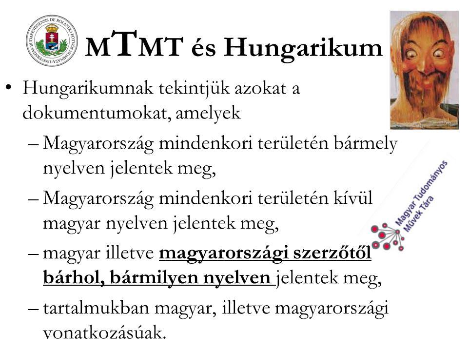 M T MT és Hungarikum Hungarikumnak tekintjük azokat a dokumentumokat, amelyek –Magyarország mindenkori területén bármely nyelven jelentek meg, –Magyarország mindenkori területén kívül magyar nyelven jelentek meg, –magyar illetve magyarországi szerzőtől bárhol, bármilyen nyelven jelentek meg, –tartalmukban magyar, illetve magyarországi vonatkozásúak.