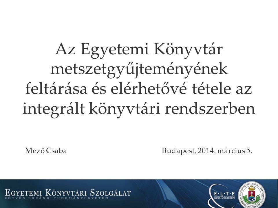 Az Egyetemi Könyvtár metszetgyűjteményének feltárása és elérhetővé tétele az integrált könyvtári rendszerben Mező CsabaBudapest, 2014.