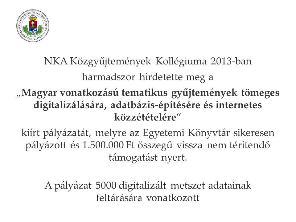 """NKA Közgyűjtemények Kollégiuma 2013-ban harmadszor hirdetette meg a """"Magyar vonatkozású tematikus gyűjtemények tömeges digitalizálására, adatbázis-építésére és internetes közzétételére kiírt pályázatát, melyre az Egyetemi Könyvtár sikeresen pályázott és 1.500.000 Ft összegű vissza nem térítendő támogatást nyert."""
