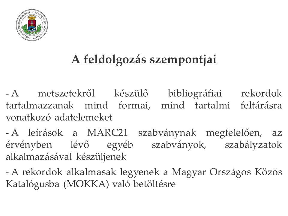A feldolgozás szempontjai - A metszetekről készülő bibliográfiai rekordok tartalmazzanak mind formai, mind tartalmi feltárásra vonatkozó adatelemeket - A leírások a MARC21 szabványnak megfelelően, az érvényben lévő egyéb szabványok, szabályzatok alkalmazásával készüljenek - A rekordok alkalmasak legyenek a Magyar Országos Közös Katalógusba (MOKKA) való betöltésre