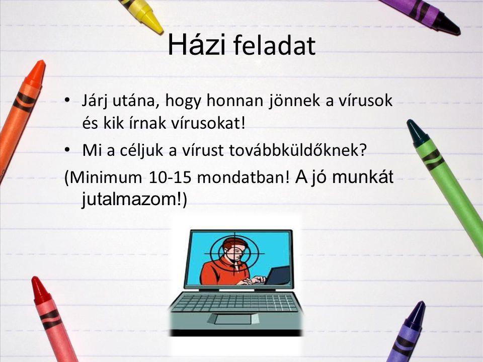 Házi feladat Járj utána, hogy honnan jönnek a vírusok és kik írnak vírusokat! Mi a céljuk a vírust továbbküldőknek? (Minimum 10-15 mondatban! A jó mun