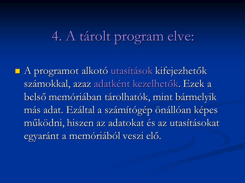 4. A tárolt program elve: A programot alkotó utasítások kifejezhetők számokkal, azaz adatként kezelhetők. Ezek a belső memóriában tárolhatók, mint bár