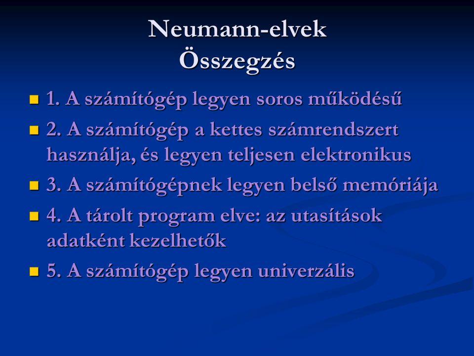 Neumann-elvek Összegzés 1. A számítógép legyen soros működésű 1. A számítógép legyen soros működésű 2. A számítógép a kettes számrendszert használja,