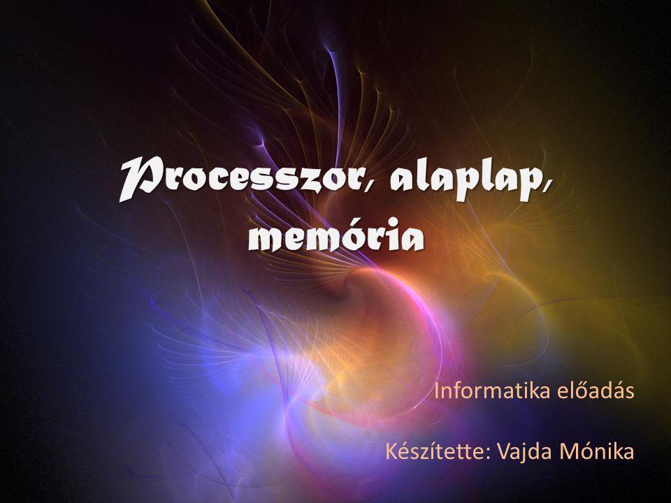 Processzor, alaplap, memória Informatika előadás Készítette: Vajda Mónika