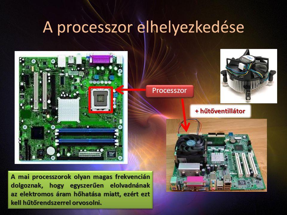 A processzor elhelyezkedése Processzor + hűtőventillátor A mai processzorok olyan magas frekvencián dolgoznak, hogy egyszerűen elolvadnának az elektromos áram hőhatása miatt, ezért ezt kell hűtőrendszerrel orvosolni.