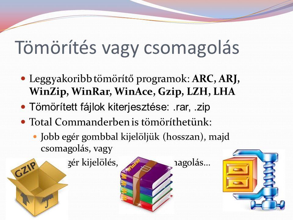 Tömörítés vagy csomagolás Leggyakoribb tömörítő programok: ARC, ARJ, WinZip, WinRar, WinAce, Gzip, LZH, LHA Tömörített fájlok kiterjesztése:.rar,.zip Total Commanderben is tömöríthetünk: Jobb egér gombbal kijelöljük (hosszan), majd csomagolás, vagy Jobb egér kijelölés, Fájl / Becsomagolás…