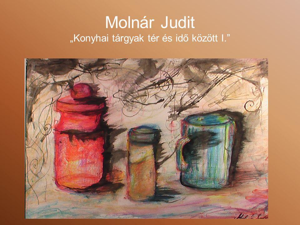 """Molnár Judit """"Konyhai tárgyak tér és idő között I."""