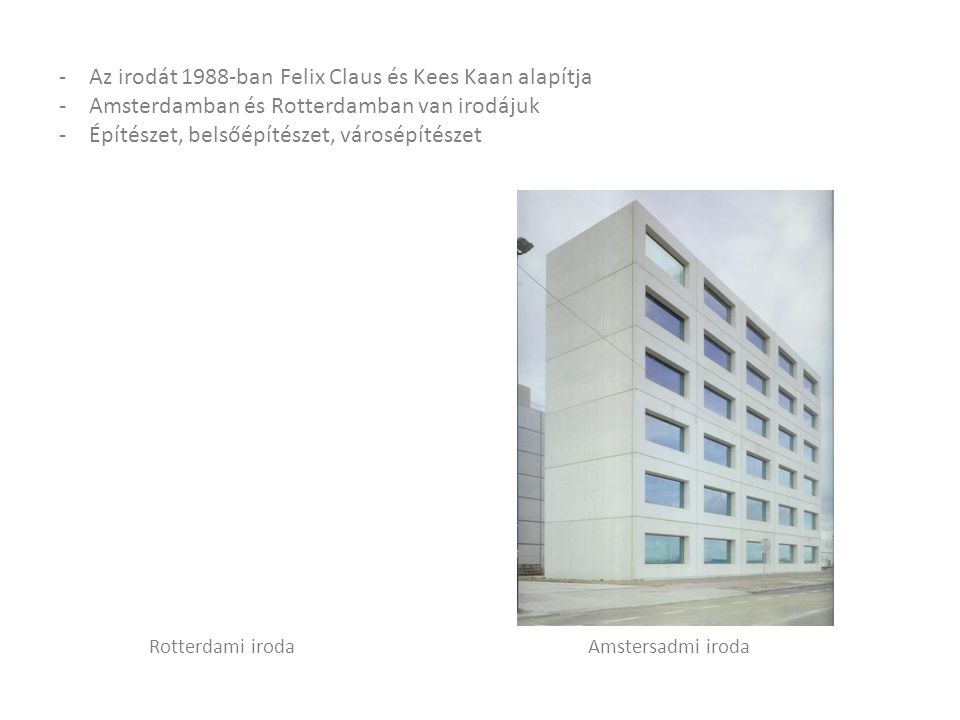 -Az irodát 1988-ban Felix Claus és Kees Kaan alapítja -Amsterdamban és Rotterdamban van irodájuk -Építészet, belsőépítészet, városépítészet Amstersadmi irodaRotterdami iroda