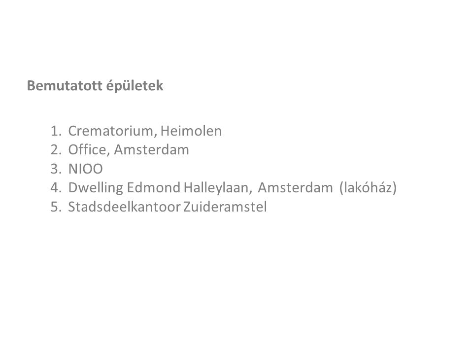 Bemutatott épületek 1.Crematorium, Heimolen 2.Office, Amsterdam 3.NIOO 4.Dwelling Edmond Halleylaan, Amsterdam (lakóház) 5.Stadsdeelkantoor Zuideramstel