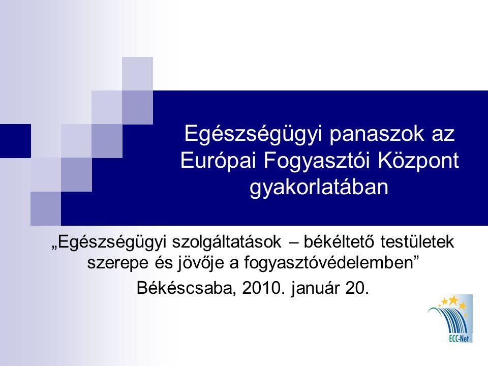 """Egészségügyi panaszok az Európai Fogyasztói Központ gyakorlatában """"Egészségügyi szolgáltatások – békéltető testületek szerepe és jövője a fogyasztóvédelemben Békéscsaba, 2010."""