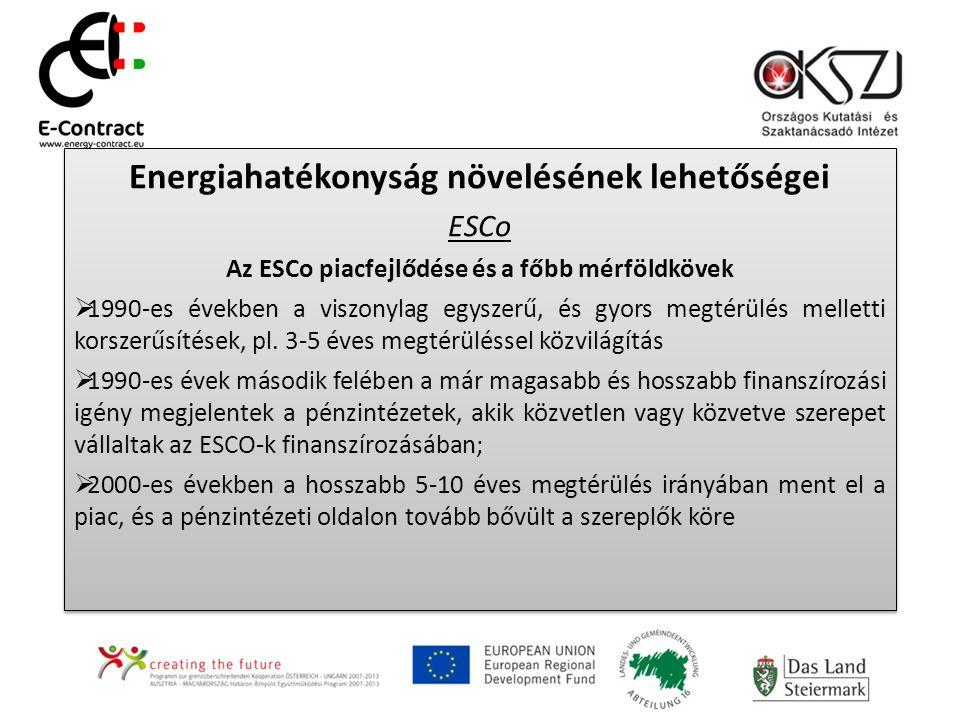 Energiahatékonyság növelésének lehetőségei ESCo Az ESCo piacfejlődése és a főbb mérföldkövek  1990-es években a viszonylag egyszerű, és gyors megtérülés melletti korszerűsítések, pl.