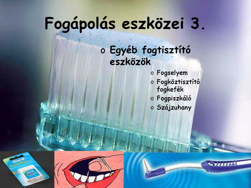 Fogápolás eszközei 3. oEgyéb fogtisztító eszközök oFogselyem oFogköztisztító fogkefék oFogpiszkáló oSzájzuhany