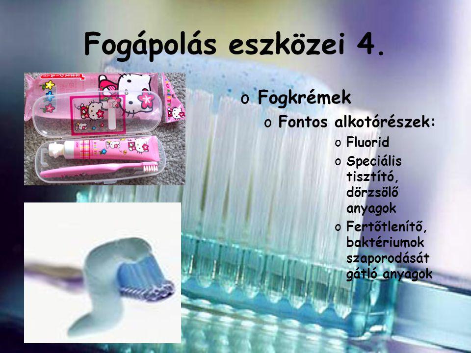 Fogápolás eszközei 4. oFogkrémek oFontos alkotórészek: oFluorid oSpeciális tisztító, dörzsölő anyagok oFertőtlenítő, baktériumok szaporodását gátló an