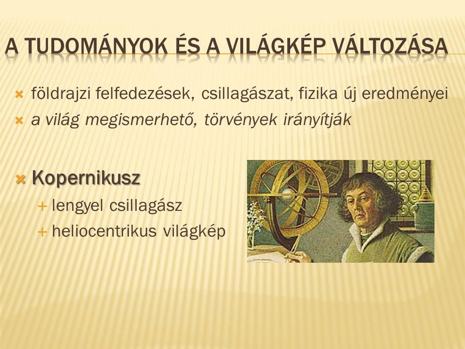  földrajzi felfedezések, csillagászat, fizika új eredményei  a világ megismerhető, törvények irányítják  Kopernikusz  lengyel csillagász  helioce