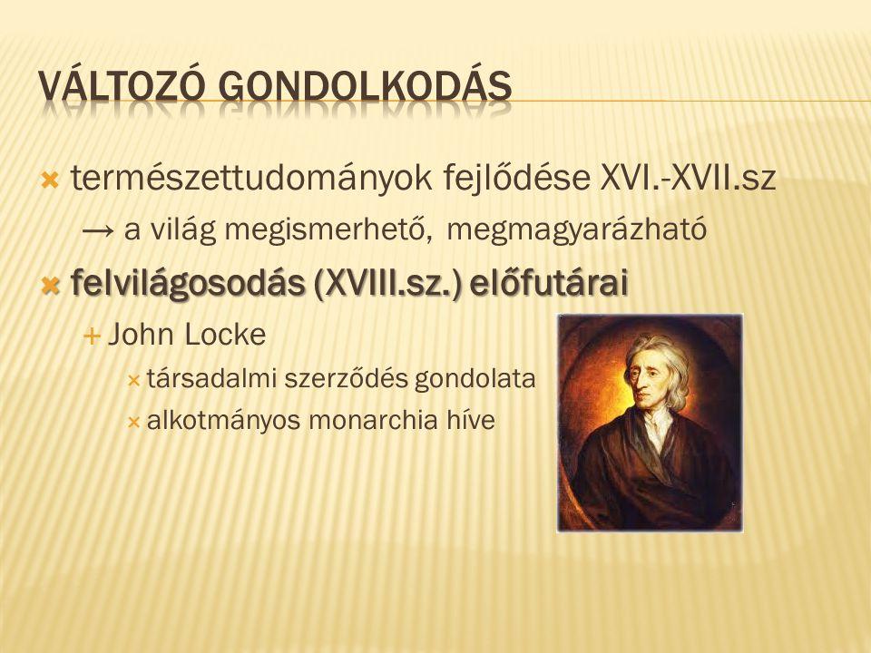 természettudományok fejlődése XVI.-XVII.sz → a világ megismerhető, megmagyarázható  felvilágosodás (XVIII.sz.) előfutárai  John Locke  társadalmi