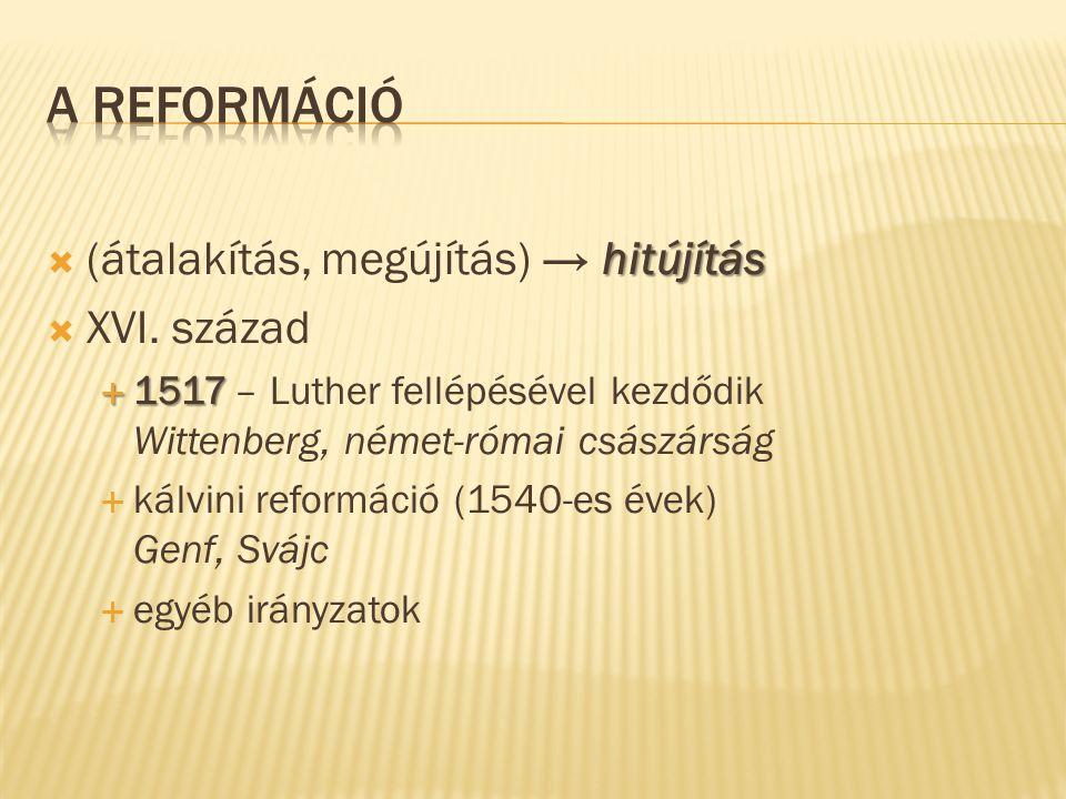 hitújítás  (átalakítás, megújítás) → hitújítás  XVI. század  1517  1517 – Luther fellépésével kezdődik Wittenberg, német-római császárság  kálvin
