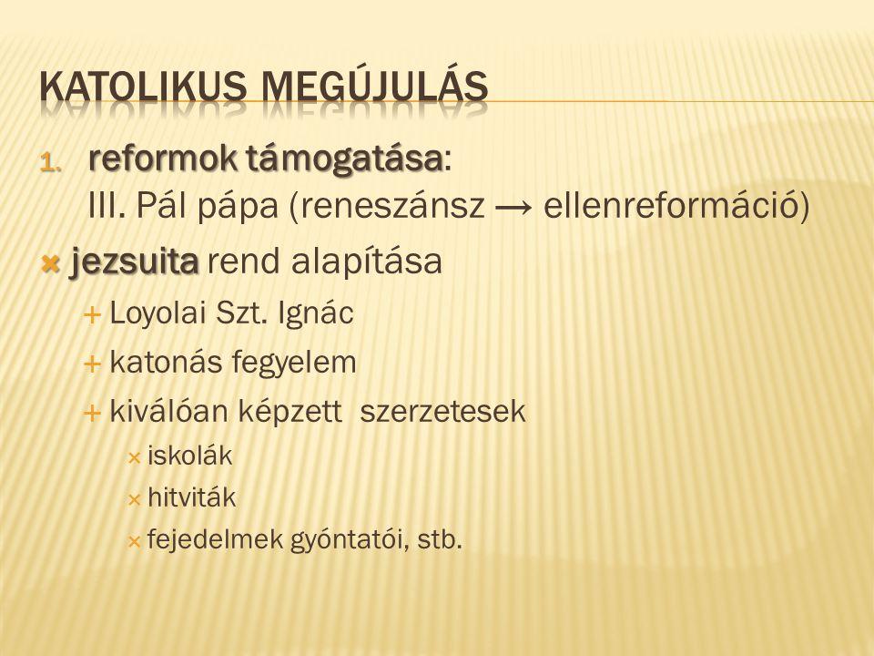 1. reformok támogatása 1. reformok támogatása: III. Pál pápa (reneszánsz → ellenreformáció)  jezsuita  jezsuita rend alapítása  Loyolai Szt. Ignác