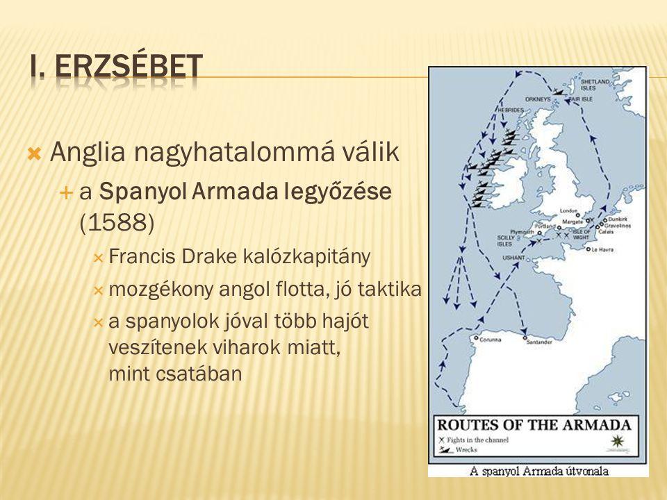  Anglia nagyhatalommá válik  a Spanyol Armada legyőzése (1588)  Francis Drake kalózkapitány  mozgékony angol flotta, jó taktika  a spanyolok jóva