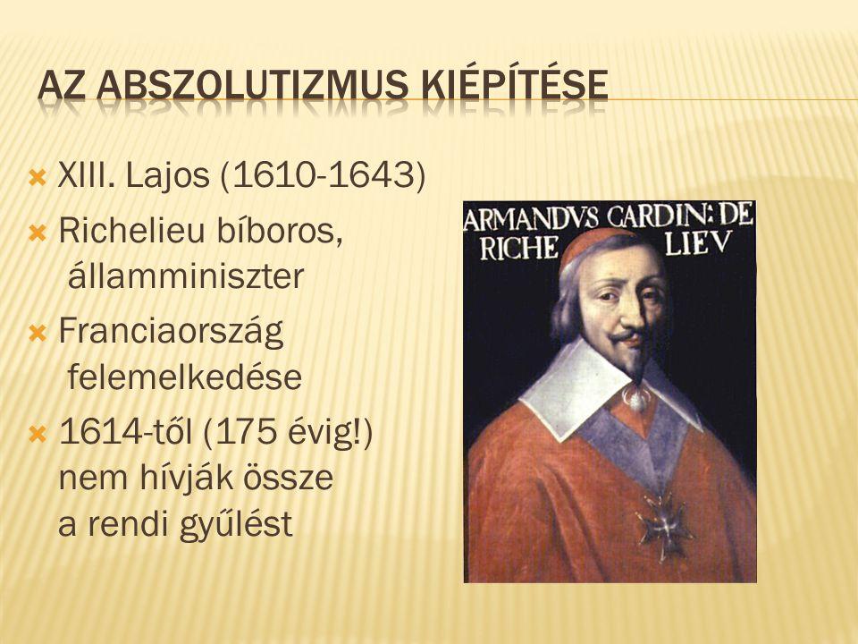  XIII. Lajos (1610-1643)  Richelieu bíboros, államminiszter  Franciaország felemelkedése  1614-től (175 évig!) nem hívják össze a rendi gyűlést
