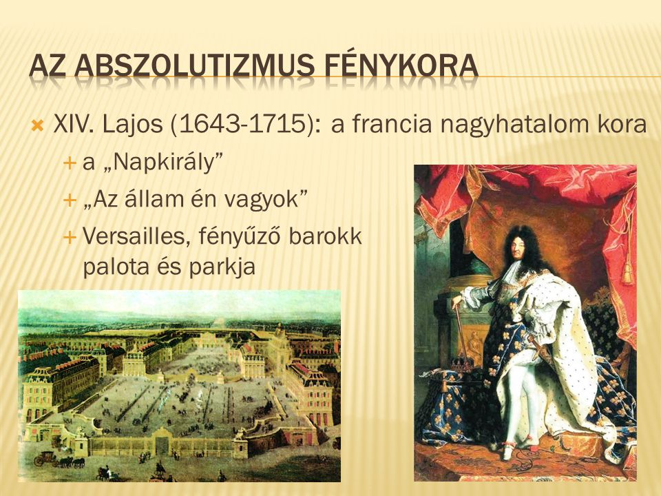 """ XIV. Lajos (1643-1715): a francia nagyhatalom kora  a """"Napkirály""""  """"Az állam én vagyok""""  Versailles, fényűző barokk palota és parkja"""