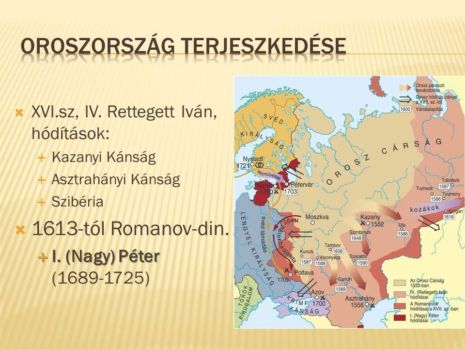  XVI.sz, IV. Rettegett Iván, hódítások:  Kazanyi Kánság  Asztrahányi Kánság  Szibéria  1613-tól Romanov-din.  I. (Nagy) Péter  I. (Nagy) Péter