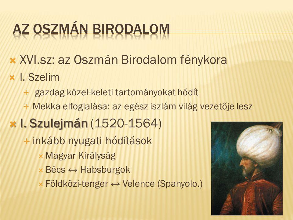  XVI.sz: az Oszmán Birodalom fénykora  I. Szelim  gazdag közel-keleti tartományokat hódít  Mekka elfoglalása: az egész iszlám világ vezetője lesz