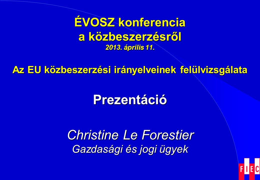 ÉVOSZ konferencia a közbeszerzésről 2013. április 11. Az EU közbeszerzési irányelveinek felülvizsgálata Prezentáció Christine Le Forestier Gazdasági é