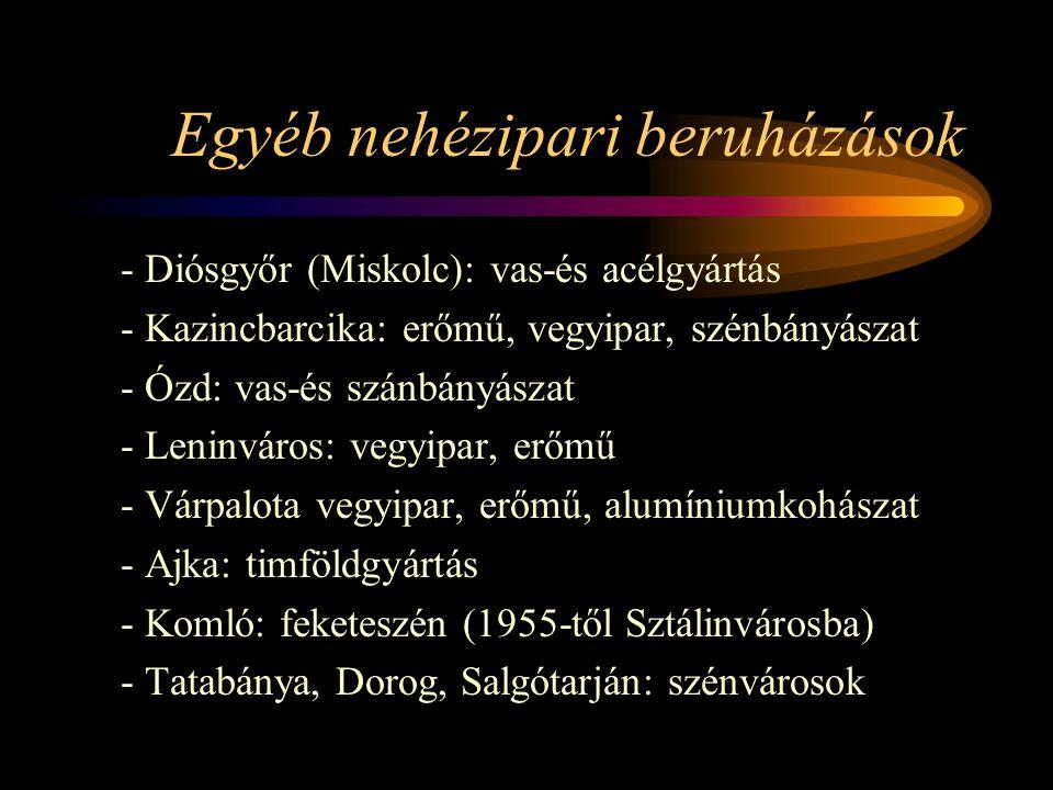 Egyéb nehézipari beruházások - Diósgyőr (Miskolc): vas-és acélgyártás - Kazincbarcika: erőmű, vegyipar, szénbányászat - Ózd: vas-és szánbányászat - Le